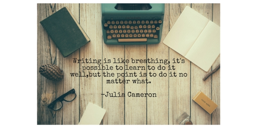Writing is like breathing, it's possible to learn to do it well,but the point is to do it no matter what.-Julia Cameron