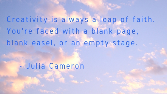 Creativity is always a leap of faith. You're faced with a blank page, blank easel, or an empty stage..jpg